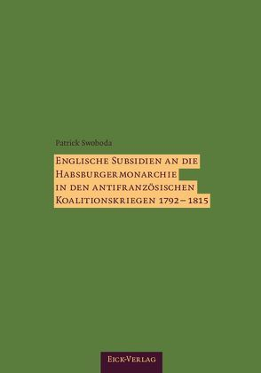 Englische Subsidien an die Habsburgermonarchie in den antifranzösischen Koalitionskriegen 1792–1815. von Swoboda,  Patrick