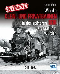 Enteignet – Wie die DDR-Privatbahnen verstaatlicht wurden von Weber,  Lothar