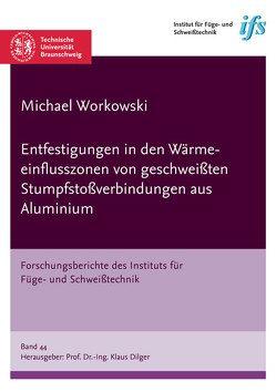 Entfestigungen in den Wärmeeinflusszonen von geschweißten Stumpfstoßverbindungen aus Aluminium von Workowski,  Michael