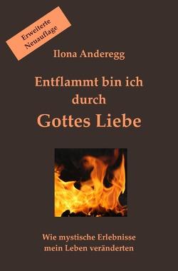Entflammt bin ich durch Gottes Liebe – Erweiterte Neuauflage von Anderegg,  Ilona