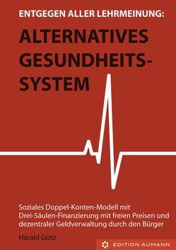 Entgegen aller Lehrmeinung: Alternatives Gesundheitssystem von Götz,  Dipl. Pol. Harald