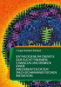 Entheogene im Dienste der Suchttherapie: Chancen und Risiken einer wiederentdeckten (neo-)schamanistischen Initiation von Schmid,  Holger Karsten