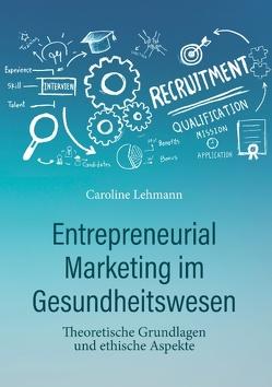 Entrepreneurial Marketing im Gesundheitswesen von Lehmann,  Dr. med. Caroline