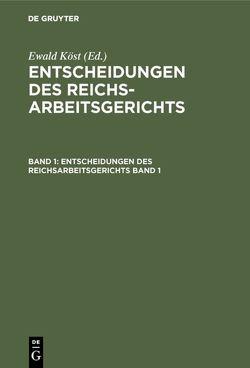 Entscheidungen des Reichsarbeitsgerichts / Entscheidungen des Reichsarbeitsgerichts. Band 1 von Köst,  Ewald