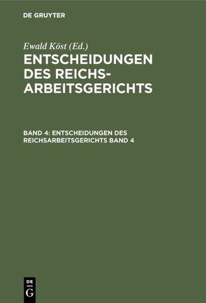 Entscheidungen des Reichsarbeitsgerichts / Entscheidungen des Reichsarbeitsgerichts. Band 4 von Köst,  Ewald