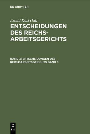 Entscheidungen des Reichsarbeitsgerichts / Entscheidungen des Reichsarbeitsgerichts. Band 3 von Köst,  Ewald