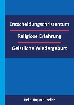 Entscheidungschristentum – Religiöse Erfahrung – Geistliche Wiedergeburt von Hagspiel-Keller,  Hella
