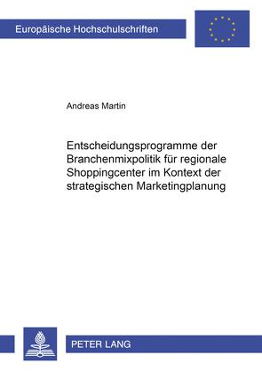 Entscheidungsprogramme der Branchenmixpolitik für regionale Shoppingcenter im Kontext der strategischen Marketingplanung von Martin,  Andreas