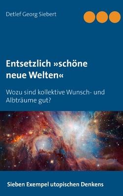 Entsetzlich »schöne neue Welten« von Siebert,  Detlef Georg