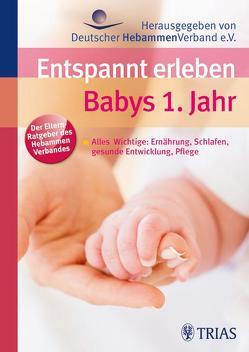 Entspannt erleben: Babys 1. Jahr von Deutscher Hebammenverband,  Deutscher