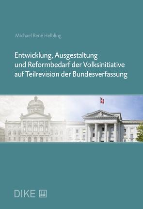 Entwicklung, Ausgestaltung und Reformbedarf der Volksinitiative auf Teilrevision der Bundesverfassung von Helbling,  Michael R.