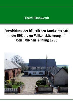 Entwicklung der bäuerlichen Landwirtschaft in der DDR bis zur Vollkollektivierung im sozialistischen Frühling 1960 von Runnwerth,  Erhard