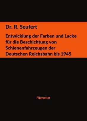Entwicklung der Farben und Lacke für die Beschichtung von Schienenfahrzeugen der Deutschen Reichsbahn bis 1945 von Seufert,  R.