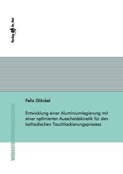 Entwicklung einer Aluminiumlegierung mit einer optimierten Ausscheidekinetik für den kathodischen Tauchlackierungsprozess von Glöckel,  Felix