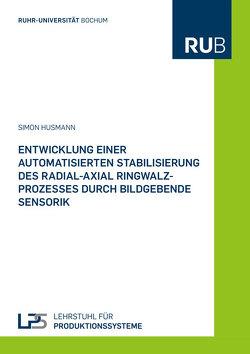 Entwicklung einer automatisierten Stabilisierung des Radial-Axial Ringwalzprozesses durch bildgebende Sensorik von Husmann,  Simon