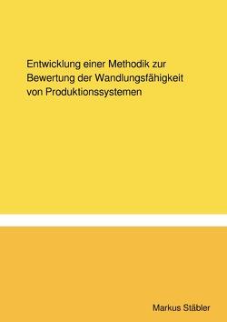 Entwicklung einer Methodik zur Bewertung der Wandlungsfähigkeit von Produktionssystemen von Stäbler,  Markus