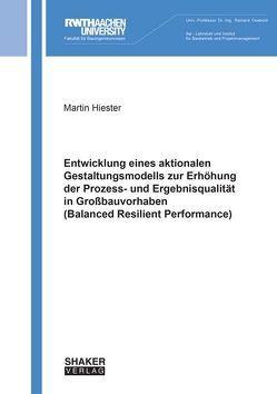 Entwicklung eines aktionalen Gestaltungsmodells zur Erhöhung der Prozess- und Ergebnisqualität in Großbauvorhaben (Balanced Resilient Performance) von Hiester,  Martin