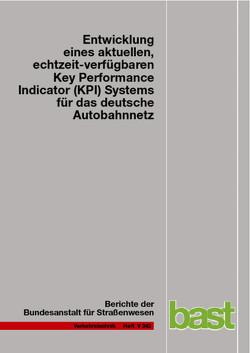 Entwicklung eines aktuellen, echtzeit-verfügbaren Key Performance Indicator (KPI) Systems für das deutsche Autobahnnetz von Bawidamann,  Jürgen, Friedrich,  Markus, Janko,  Josef, Peter,  Lars, Schick,  Norbert, Waßmuth,  Volker