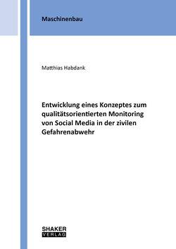 Entwicklung eines Konzeptes zum qualitätsorientierten Monitoring von Social Media in der zivilen Gefahrenabwehr von Habdank,  Matthias
