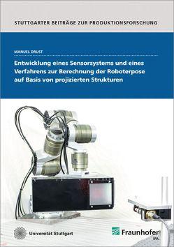Entwicklung eines Sensorsystems und eines Verfahrens zur Berechnung der Roboterpose auf Basis von projizierten Strukturen. von Bauernhansl,  Thomas, Drust,  Manuel, Verl,  Alexander, Westkämper,  Engelbert