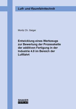 Entwicklung eines Werkzeugs zur Bewertung der Prozesskette der additiven Fertigung in der Industrie 4.0 im Bereich der Luftfahrt von Geiger,  Moritz Ch.