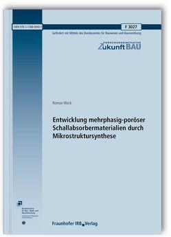 Entwicklung mehrphasig-poröser Schallabsorbermaterialien durch Mikrostruktursynthese. Abschlussbericht. von Wack,  Roman