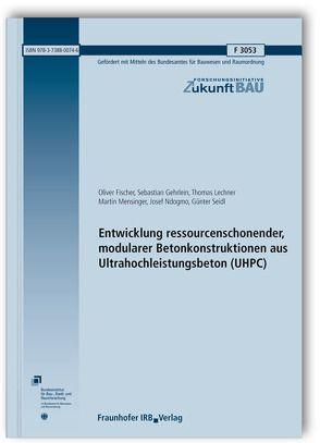 Entwicklung ressourcenschonender, modularer Betonkonstruktionen aus Ultrahochleistungsbeton (UHPC). Abschlussbericht. von Fischer,  Oliver, Gehrlein,  Sebastian, Lechner,  Thomas, Mensinger,  Martin, Ndogmo,  Josef, Seidl,  Günter