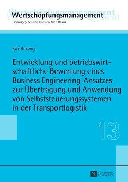 Entwicklung und betriebswirtschaftliche Bewertung eines Business Engineering-Ansatzes zur Übertragung und Anwendung von Selbststeuerungssystemen in der Transportlogistik von Barwig,  Kai