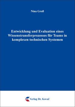 Entwicklung und Evaluation eines Wissenstransferprozesses für Teams in komplexen technischen Systemen von Groß,  Nina