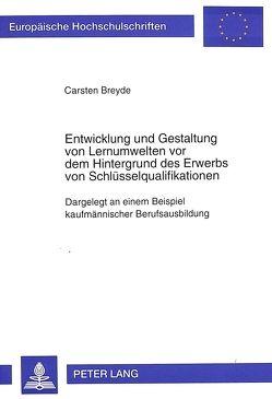 Entwicklung und Gestaltung von Lernumwelten vor dem Hintergrund des Erwerbs von Schlüsselqualifikationen von Breyde,  Carsten