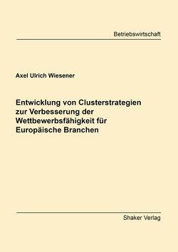 Entwicklung von Clusterstrategien zur Verbesserung der Wettbewerbsfähigkeit für Europäische Branchen von Wiesener,  Axel Ulrich