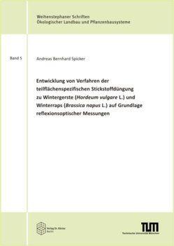 Entwicklung von Verfahren der teilflächenspezifischen Stickstoffdüngung zu Wintergerste (Hordeum vulgare L.) und Winterraps (Brassica napus L.) auf Grundlage reflexionsoptischer Messungen von Spicker,  Andreas Bernhard
