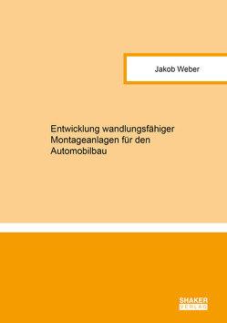 Entwicklung wandlungsfähiger Montageanlagen für den Automobilbau von Weber,  Jakob