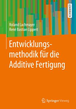 Entwicklungsmethodik für die Additive Fertigung von Lachmayer,  Roland, Lippert,  Rene Bastian