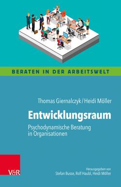 Entwicklungsraum: Psychodynamische Beratung in Organisationen von Busse,  Stefan, Giernalczyk,  Thomas, Haubl,  Rolf, Lohmer,  Mathias, Möller,  Heidi