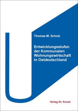 Entwicklungsstufen der Kommunalen Wohnungswirtschaft in Ostdeutschland von Scholz,  Thomas M.