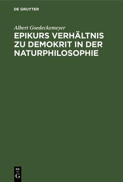 Epikurs Verhältnis zu Demokrit in der Naturphilosophie von Goedeckemeyer,  Albert