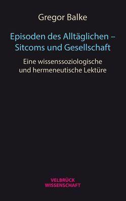 Episoden des Alltäglichen – Sitcoms und Gesellschaft von Balke,  Gregor