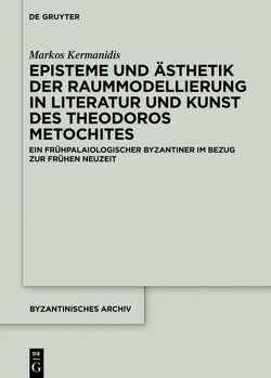 Episteme und Ästhetik der Raummodellierung in Literatur und Kunst des Theodoros Metochites von Kermanidis,  Markos