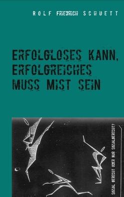 Erfolgloses kann, Erfolgreiches muss Mist sein von Schuett,  Rolf Friedrich