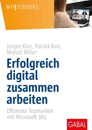 Erfolgreich digital zusammen arbeiten von Kurz,  Jürgen, Kurz,  Patrick, Miller,  Marcel