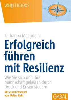 Erfolgreich führen mit Resilienz von Kohl,  Walter, Maehrlein,  Katharina