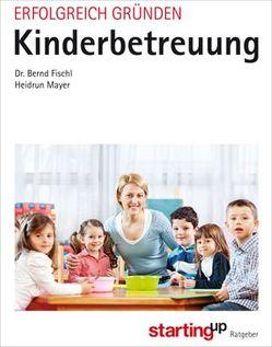 Erfolgreich gründen – Kinderbetreuung von Fischl,  Bernd, Mayer,  Heidrun