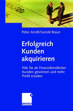 Erfolgreich Kunden akquirieren von Arndt,  Peter, Braun,  Gerold