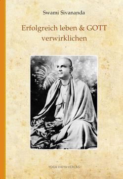 Erfolgreich leben & GOTT verwirklichen von Sivananda,  Swami