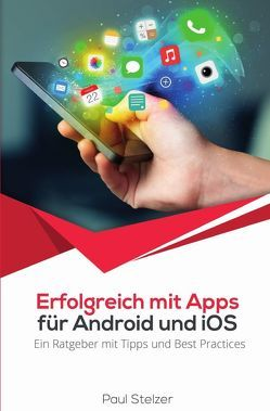 Erfolgreich mit Apps für Android und iOS: Ein Ratgeber mit Tipps und Best Practices von Stelzer,  Paul