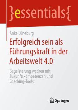 Erfolgreich sein als Führungskraft in der Arbeitswelt 4.0 von Lüneburg,  Anke
