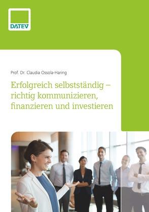 Erfolgreich selbstständig – richtig kommunizieren, finanzieren und investieren von Ossola-Haring,  Prof. Dr. Claudia