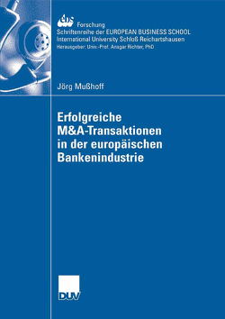 Erfolgreiche M&A-Transaktionen in der europäischen Bankenindustrie von Mußhoff,  Jörg, Schiereck,  Prof. Dr. Dirk