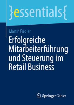 Erfolgreiche Mitarbeiterführung und Steuerung im Retail Business von Fiedler,  Martin